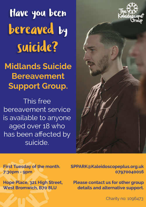The Kaleidoscope Group Have you been bereaved by Suicide? Midlands Suicide Bereavement Support Group This free bereavement service is available to anyone aged over 18 who has been affected by suicide. . SPPARK@Kaleidoscopeplus.org.uk 07970040016 First Tuesday of the month. 7:30pm - 9pm Hope Place, 321 High Street, West Bromwich, B70 BLU Please contact us for other group details and alternative support. Charity no: 1096473