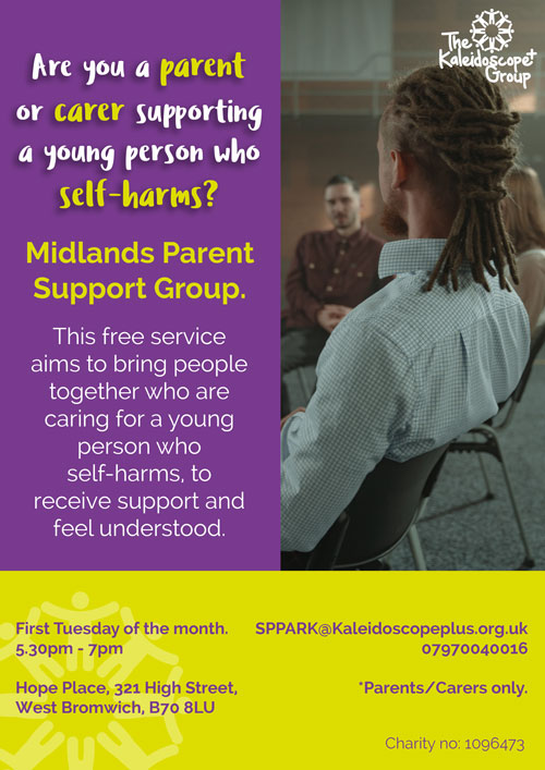 """The Kaleidoscope Group Are you a parent, or carer supporting a young person who self-harms? Midlands Parent Support Group. This free service aims to bring people together who are caring for a young person who self-harms, to receive support and feel understood. First Tuesday of the month. SPPARK@Kaleidoscopeplus.org.uk 5.30pm - 7pm 07970040016 """"Parents/Carers only. Hope Place, 321 High Street, West Bromwich, B70 BLU Charity no: 1096473"""